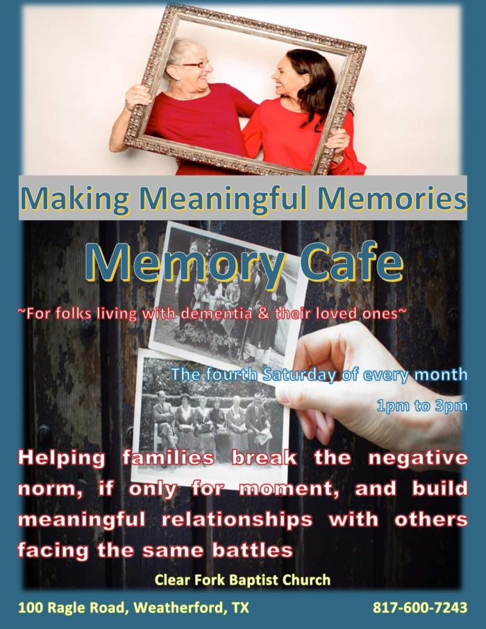 Making Meaningful Memories. Memory Cafe is for folks living with dementia and their loved ones. The fourth Saturday of every month, 1pm to 3pm. Helping families break the negative norm, if only for a moment, and build meaningful relationships with others facing the same battles. Clear Fork Baptist Church, 100 Ragle Rd., Weatherford, TX 76087